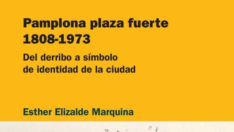Pamplona plaza fuerte 1808-1973 (Esther Elizalde Marquina)
