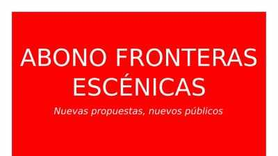 ABONO CICLO FRONTERAS ESCÉNICAS: NUEVAS PROPUESTAS, NUEVOS PÚBLICOS…