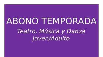 ABONO TEMPORADA: TEATRO, MÚSICA Y DANZA JOVEN/ADULTO